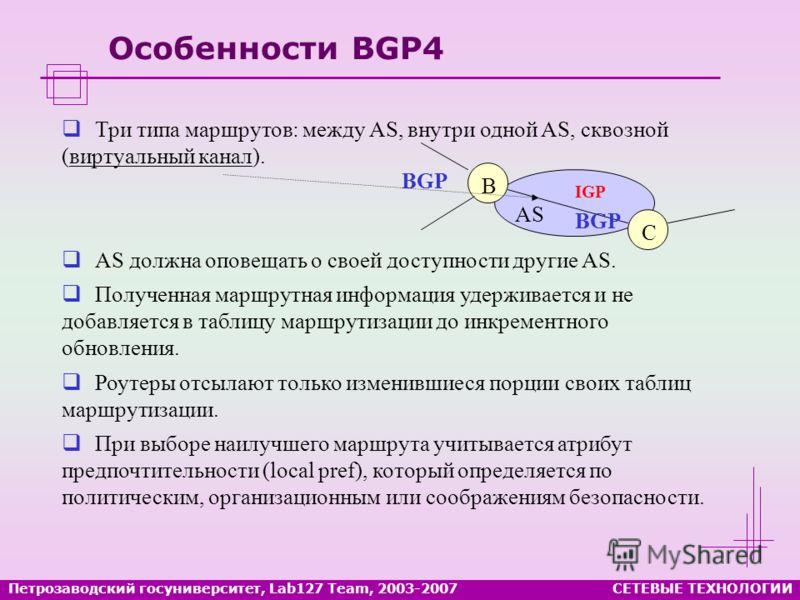 Особенности BGP4 B C AS BGP IGP Три типа маршрутов: между AS, внутри одной AS, сквозной (виртуальный канал). AS должна оповещать о своей доступности другие AS. Полученная маршрутная информация удерживается и не добавляется в таблицу маршрутизации до