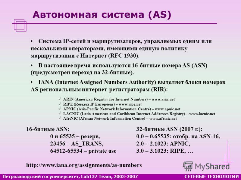 Петрозаводский госуниверситет, Lab127 Team, 2003-2007СЕТЕВЫЕ ТЕХНОЛОГИИ Автономная система (AS) Система IP-сетей и маршрутизаторов, управляемых одним или несколькими операторами, имеющими единую политику маршрутизации с Интернет (RFC 1930). В настоящ