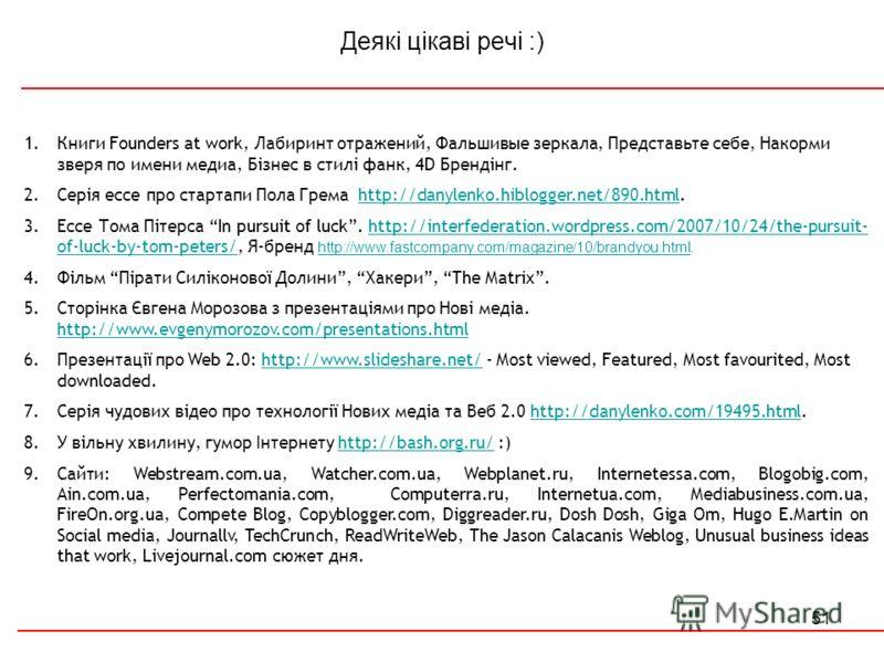 51 Деякі цікаві речі :) 1.Книги Founders at work, Лабиринт отражений, Фальшивые зеркала, Представьте себе, Накорми зверя по имени медиа, Бізнес в стилі фанк, 4D Брендінг. 2.Серія ессе про стартапи Пола Грема http://danylenko.hiblogger.net/890.html.ht