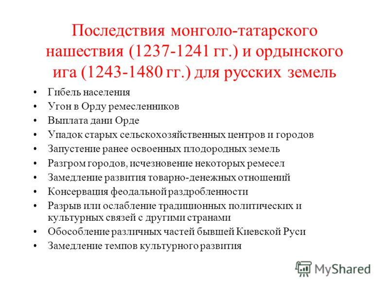 Последствия монголо-татарского нашествия (1237-1241 гг.) и ордынского ига (1243-1480 гг.) для русских земель Гибель населения Угон в Орду ремесленников Выплата дани Орде Упадок старых сельскохозяйственных центров и городов Запустение ранее освоенных