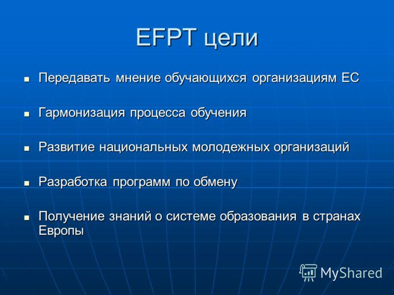 EFPT цели Передавать мнение обучающихся организациям ЕС Передавать мнение обучающихся организациям ЕС Гармонизация процесса обучения Гармонизация процесса обучения Развитие национальных молодежных организаций Развитие национальных молодежных организа