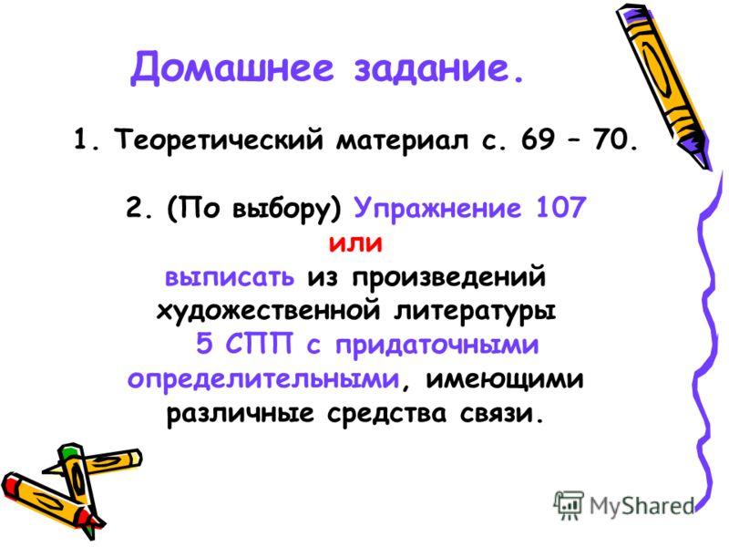 Домашнее задание. 1. Теоретический материал с. 69 – 70. 2. (По выбору) Упражнение 107 или выписать из произведений художественной литературы 5 СПП с придаточными определительными, имеющими различные средства связи.
