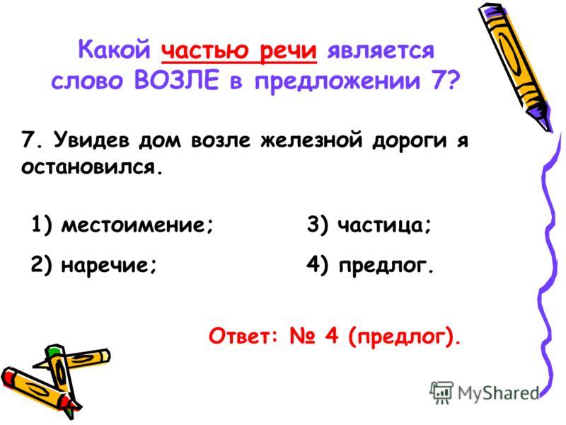 Какой частью речи является слово ВОЗЛЕ в предложении 7? 7. Увидев дом возле железной дороги я остановился. 1) местоимение; 2) наречие; 3) частица; 4) предлог. Ответ: 4 (предлог).