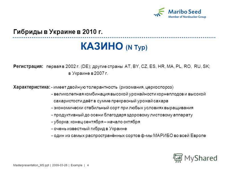 Masterpresentation_MS.ppt | 2009-03-26 | Example | 4 Гибриды в Украине в 2010 г. КАЗИНО (N Typ) Регистрация: первая в 2002 г. (DE); другие страны AT, BY, CZ, ES, HR, MA, PL, RO, RU, SK; в Украине в 2007 г. Характеристика: - имеет двойную толерантност