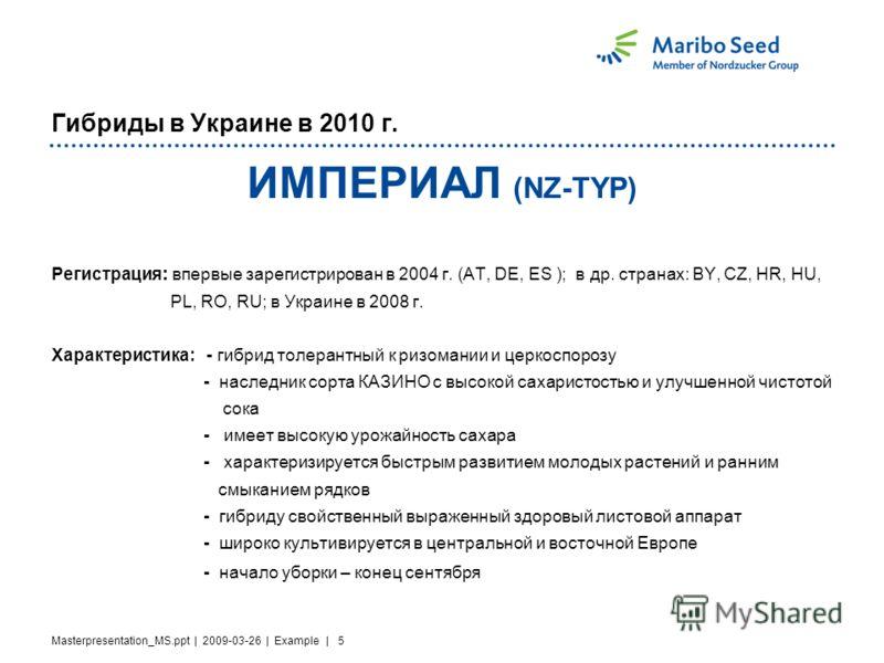 Masterpresentation_MS.ppt | 2009-03-26 | Example | 5 Гибриды в Украине в 2010 г. ИМПЕРИАЛ (NZ-TYP) Регистрация : впервые зарегистрирован в 2004 г. (AT, DE, ES ); в др. странах: BY, CZ, HR, HU, PL, RO, RU; в Украине в 2008 г. Характеристика: - гибрид