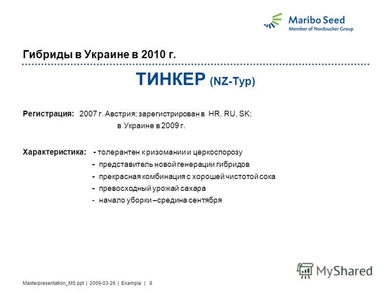Masterpresentation_MS.ppt | 2009-03-26 | Example | 8 Гибриды в Украине в 2010 г. TИНКЕР (NZ-Typ) Регистрация: 2007 г. Австрия; зарегистрирован в HR, RU, SK; в Украине в 2009 г. Характеристика: - толерантен к ризомании и церкоспорозу - представитель н