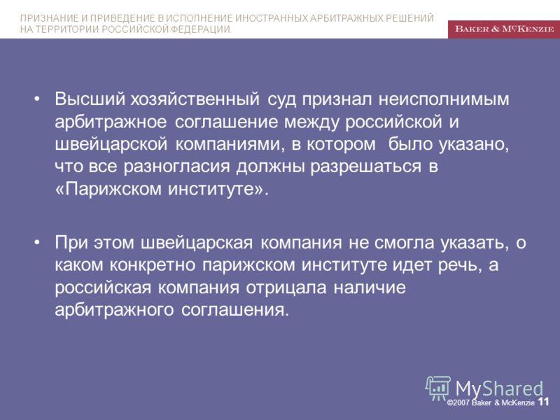 ПРИЗНАНИЕ И ПРИВЕДЕНИЕ В ИСПОЛНЕНИЕ ИНОСТРАННЫХ АРБИТРАЖНЫХ РЕШЕНИЙ НА ТЕРРИТОРИИ РОССИЙСКОЙ ФЕДЕРАЦИИ. ©2007 Baker & McKenzie 11 Высший хозяйственный суд признал неисполнимым арбитражное соглашение между российской и швейцарской компаниями, в которо