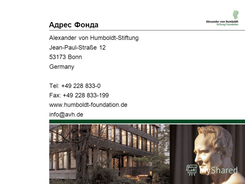 Адрес Фонда Alexander von Humboldt-Stiftung Jean-Paul-Straße 12 53173 Bonn Germany Tel: +49 228 833-0 Fax: +49 228 833-199 www.humboldt-foundation.de info@avh.de