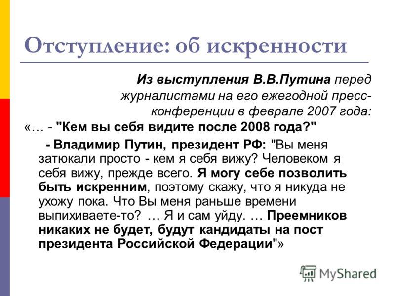 Отступление: об искренности Из выступления В.В.Путина перед журналистами на его ежегодной пресс- конференции в феврале 2007 года: «… -