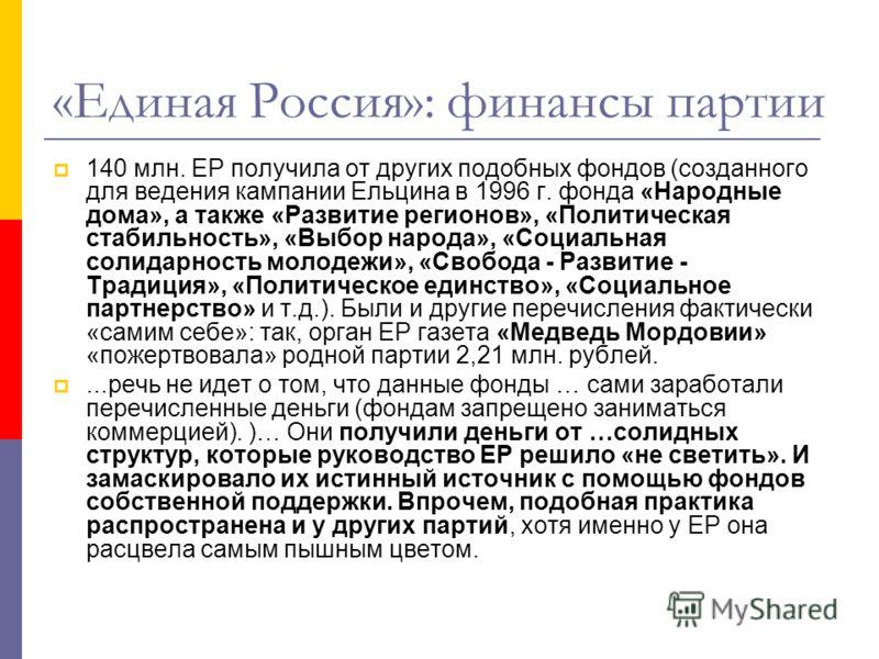 «Единая Россия»: финансы партии 140 млн. ЕР получила от других подобных фондов (созданного для ведения кампании Ельцина в 1996 г. фонда «Народные дома», а также «Развитие регионов», «Политическая стабильность», «Выбор народа», «Социальная солидарност