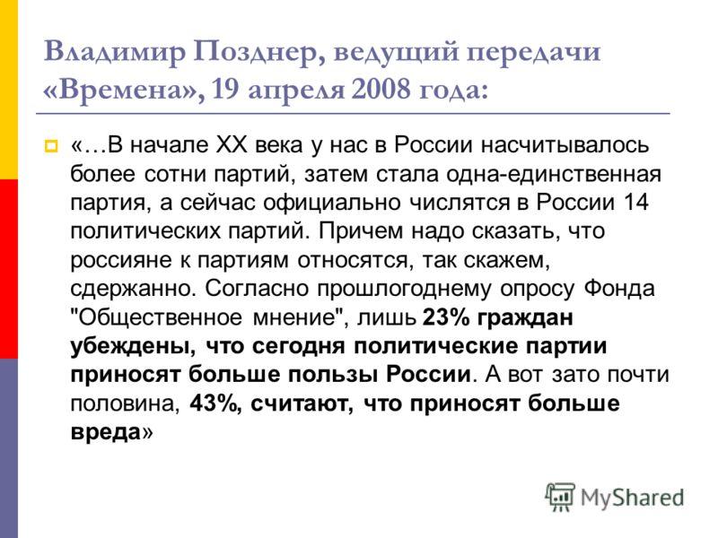 Владимир Позднер, ведущий передачи «Времена», 19 апреля 2008 года: «…В начале XX века у нас в России насчитывалось более сотни партий, затем стала одна-единственная партия, а сейчас официально числятся в России 14 политических партий. Причем надо ска