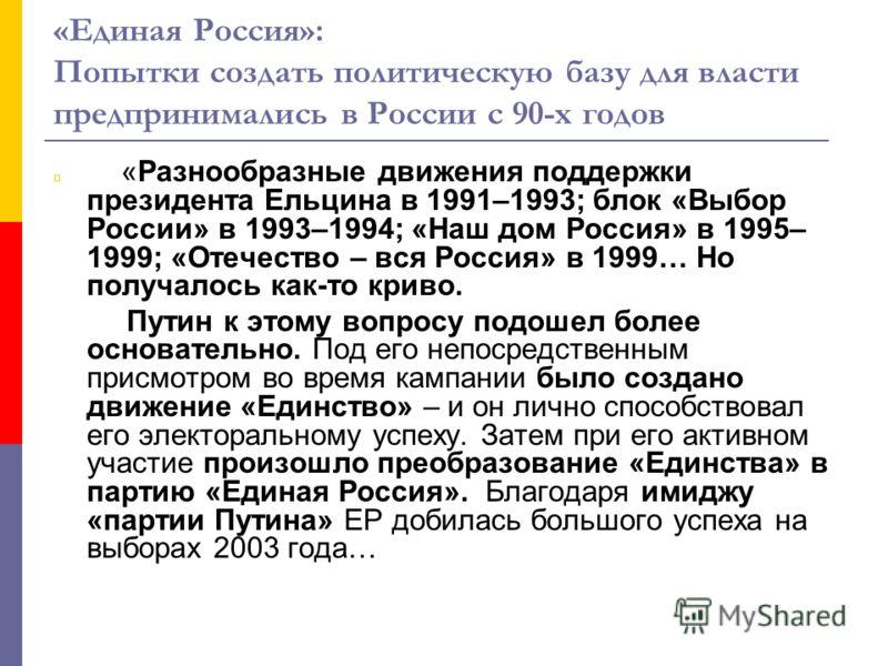 «Единая Россия»: Попытки создать политическую базу для власти предпринимались в России с 90-х годов «Разнообразные движения поддержки президента Ельцина в 1991–1993; блок «Выбор России» в 1993–1994; «Наш дом Россия» в 1995– 1999; «Отечество – вся Рос