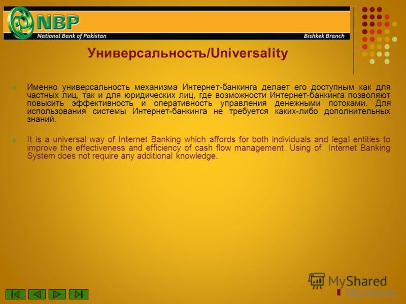 Универсальность/Universality Именно универсальность механизма Интернет-банкинга делает его доступным как для частных лиц, так и для юридических лиц, где возможности Интернет-банкинга позволяют повысить эффективность и оперативность управления денежны