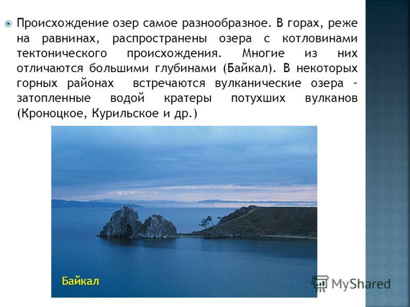 Происхождение озер самое разнообразное. В горах, реже на равнинах, распространены озера с котловинами тектонического происхождения. Многие из них отличаются большими глубинами (Байкал). В некоторых горных районах встречаются вулканические озера – зат