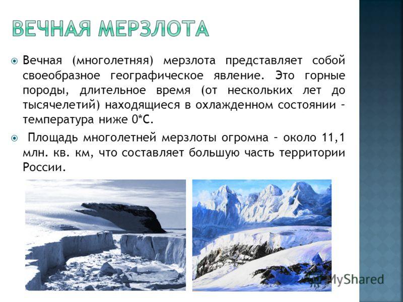 Вечная (многолетняя) мерзлота представляет собой своеобразное географическое явление. Это горные породы, длительное время (от нескольких лет до тысячелетий) находящиеся в охлажденном состоянии – температура ниже 0*С. Площадь многолетней мерзлоты огро