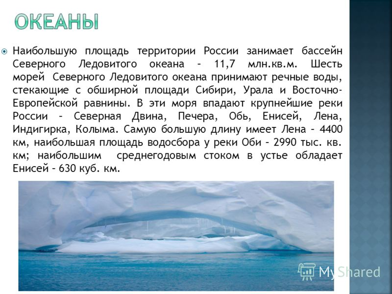 Наибольшую площадь территории России занимает бассейн Северного Ледовитого океана – 11,7 млн.кв.м. Шесть морей Северного Ледовитого океана принимают речные воды, стекающие с обширной площади Сибири, Урала и Восточно- Европейской равнины. В эти моря в