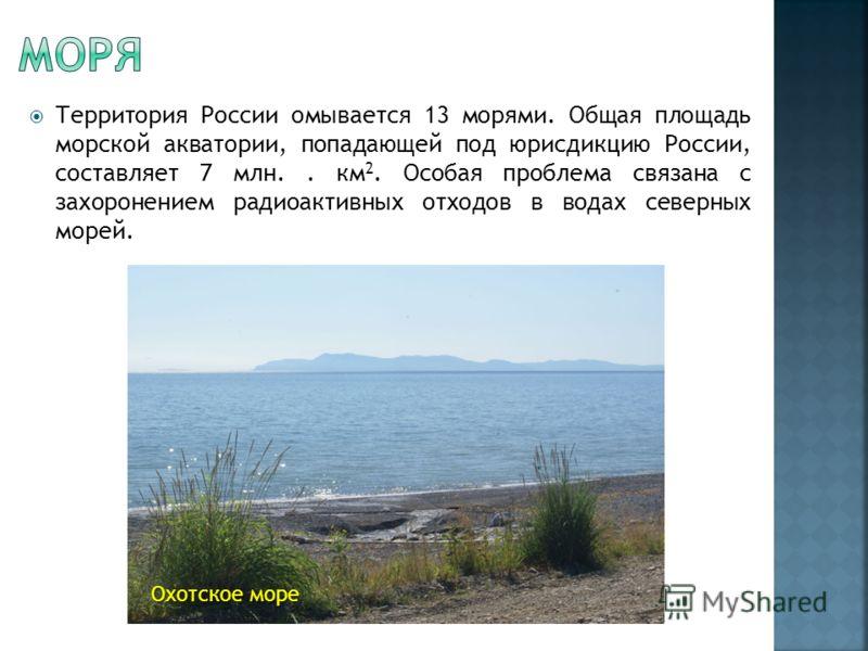 Территория России омывается 13 морями. Общая площадь морской акватории, попадающей под юрисдикцию России, составляет 7 млн.. км 2. Особая проблема связана с захоронением радиоактивных отходов в водах северных морей. Охотское море