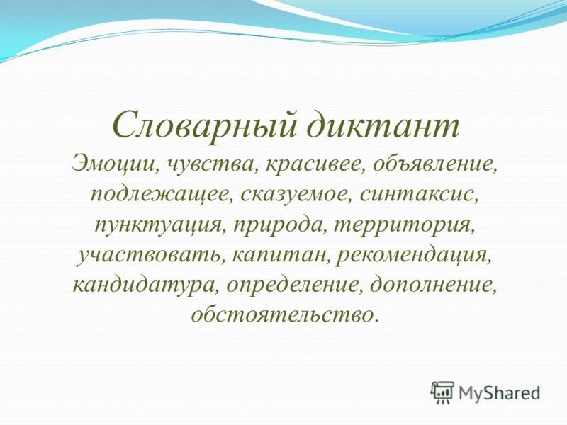 Словарный диктант Эмоции, чувства, красивее, объявление, подлежащее, сказуемое, синтаксис, пунктуация, природа, территория, участвовать, капитан, рекомендация, кандидатура, определение, дополнение, обстоятельство.