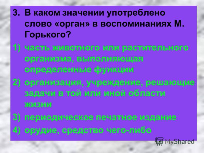 3.В каком значении употреблено слово «орган» в воспоминаниях М. Горького? 1)часть животного или растительного организма, выполняющая определенные функции 2)организация, учреждение, решающие задачи в той или иной области жизни 3)периодическое печатное