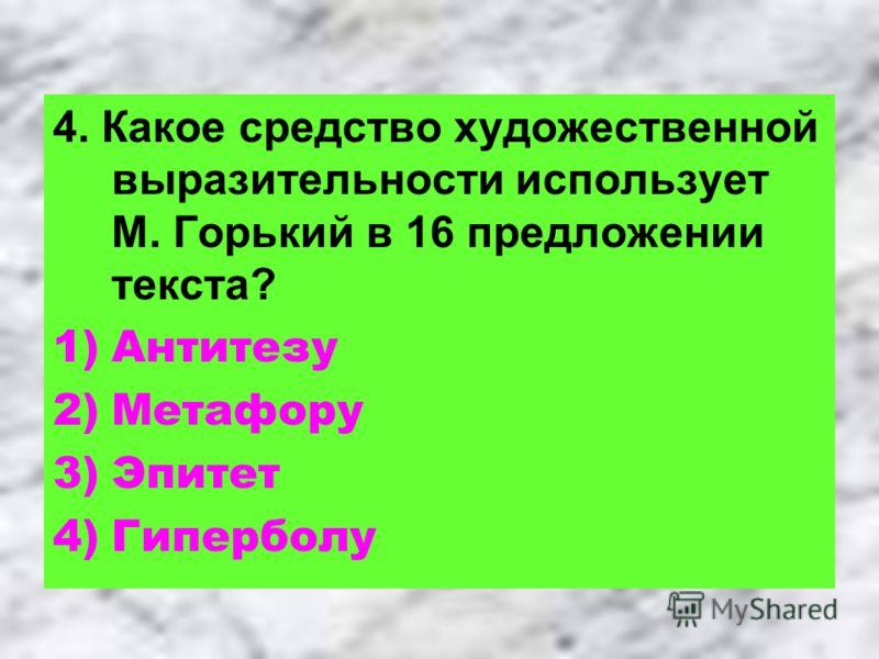 4. Какое средство художественной выразительности использует М. Горький в 16 предложении текста? 1)Антитезу 2)Метафору 3)Эпитет 4)Гиперболу