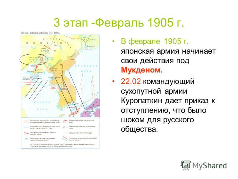3 этап -Февраль 1905 г. В феврале 1905 г. японская армия начинает свои действия под Мукденом. 22.02 командующий сухопутной армии Куропаткин дает приказ к отступлению, что было шоком для русского общества.