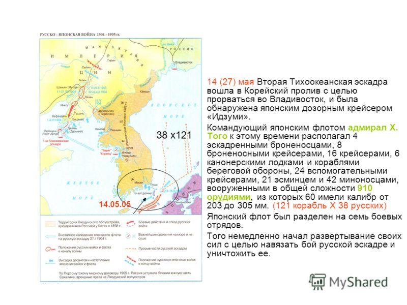 14 (27) мая Вторая Тихоокеанская эскадра вошла в Корейский пролив с целью прорваться во Владивосток, и была обнаружена японским дозорным крейсером «Идзуми». Командующий японским флотом адмирал Х. Того к этому времени располагал 4 эскадренными бронено