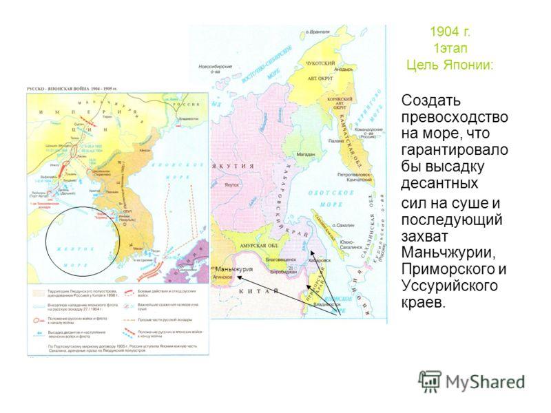 : Создать превосходство на море, что гарантировало бы высадку десантных сил на суше и последующий захват Маньчжурии, Приморского и Уссурийского краев. Маньчжурия 1904 г. 1этап Цель Японии: