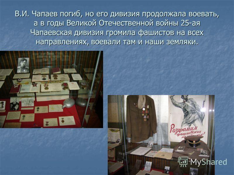 В.И. Чапаев погиб, но его дивизия продолжала воевать, а в годы Великой Отечественной войны 25-ая Чапаевская дивизия громила фашистов на всех направлениях, воевали там и наши земляки.