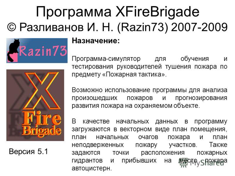 Программа XFireBrigade © Разливанов И. Н. (Razin73) 2007-2009 Версия 5.1 Назначение: Программа-симулятор для обучения и тестирования руководителей тушения пожара по предмету «Пожарная тактика». Возможно использование программы для анализа произошедши