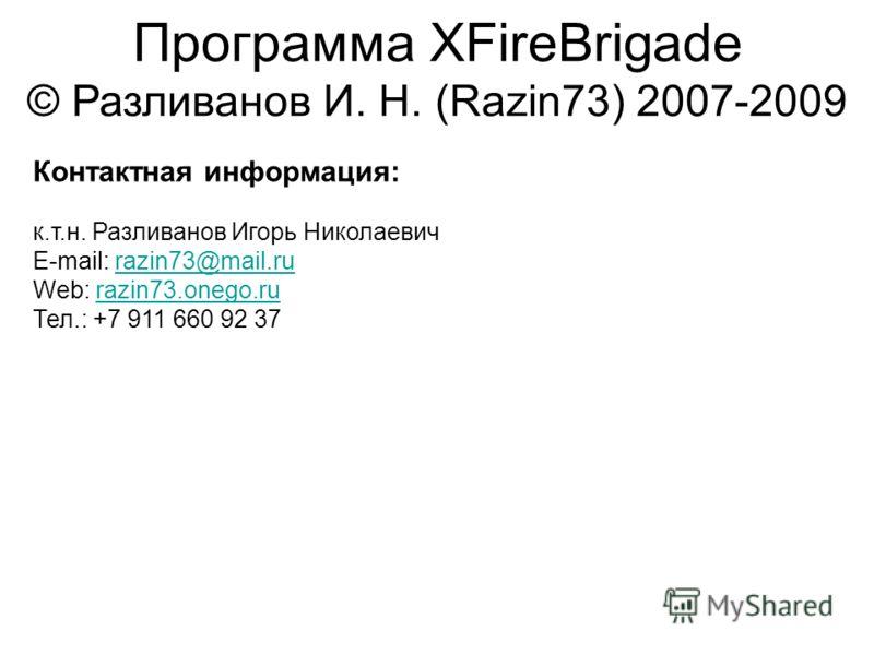 Программа XFireBrigade © Разливанов И. Н. (Razin73) 2007-2009 Контактная информация: к.т.н. Разливанов Игорь Николаевич E-mail: razin73@mail.rurazin73@mail.ru Web: razin73.onego.rurazin73.onego.ru Тел.: +7 911 660 92 37