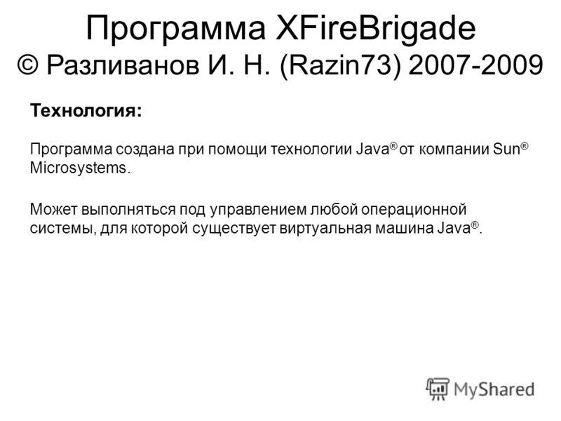 Программа XFireBrigade © Разливанов И. Н. (Razin73) 2007-2009 Технология: Программа создана при помощи технологии Java ® от компании Sun ® Microsystems. Может выполняться под управлением любой операционной системы, для которой существует виртуальная