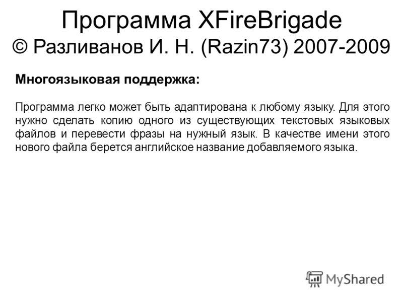 Программа XFireBrigade © Разливанов И. Н. (Razin73) 2007-2009 Многоязыковая поддержка: Программа легко может быть адаптирована к любому языку. Для этого нужно сделать копию одного из существующих текстовых языковых файлов и перевести фразы на нужный