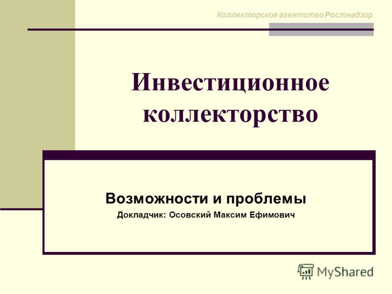 Инвестиционное коллекторство Возможности и проблемы Докладчик: Осовский Максим Ефимович Коллекторское агентство Ростнадзор