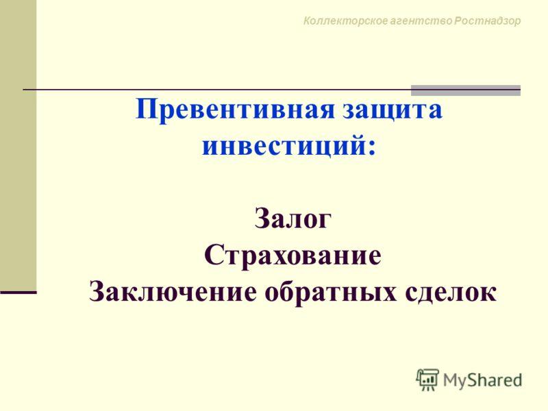 Коллекторское агентство Ростнадзор Превентивная защита инвестиций: Залог Страхование Заключение обратных сделок