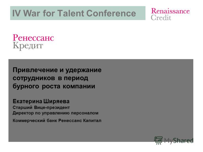IV War for Talent Conference Привлечение и удержание сотрудников в период бурного роста компании Екатерина Ширяева Старший Вице-президент Директор по управлению персоналом Коммерческий банк Ренессанс Капитал