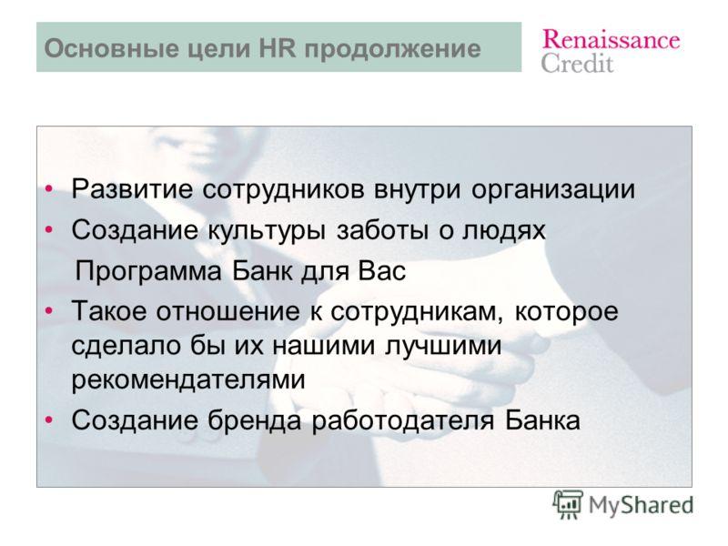 Развитие сотрудников внутри организации Создание культуры заботы о людях Программа Банк для Вас Такое отношение к сотрудникам, которое сделало бы их нашими лучшими рекомендателями Создание бренда работодателя Банка Основные цели HR продолжение
