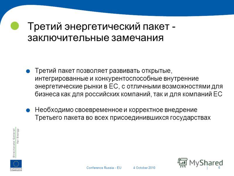 | 6 Conference Russia - EU4 October 2010 Третий энергетический пакет - заключительные замечания. Третий пакет позволяет развивать открытые, интегрированные и конкурентоспособные внутренние энергетические рынки в ЕС, с отличными возможностями для бизн