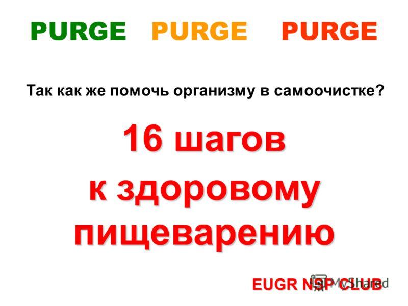 Так как же помочь организму в самоочистке? 16 шагов к здоровому пищеварению EUGR NSP CLUB PURGE PURGE PURGE