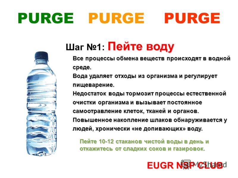 EUGR NSP CLUB PURGE PURGE PURGE Все процессы обмена веществ происходят в водной среде. Вода удаляет отходы из организма и регулирует пищеварение. Недостаток воды тормозит процессы естественной очистки организма и вызывает постоянное самоотравление кл