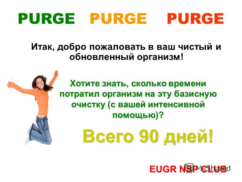 Итак, добро пожаловать в ваш чистый и обновленный организм! Всего 90 дней! EUGR NSP CLUB PURGE PURGE PURGE Хотите знать, сколько времени потратил организм на эту базисную очистку (с вашей интенсивной помощью)?