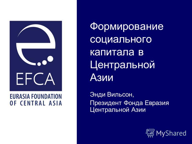 Формирование социального капитала в Центральной Азии Энди Вильсон, Президент Фонда Евразия Центральной Азии