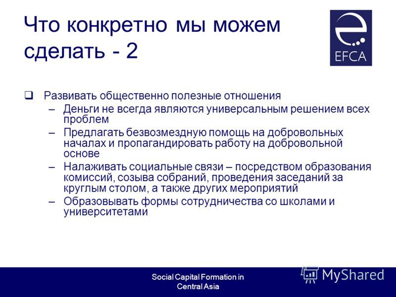 Social Capital Formation in Central Asia Что конкретно мы можем сделать - 2 Развивать общественно полезные отношения –Деньги не всегда являются универсальным решением всех проблем –Предлагать безвозмездную помощь на добровольных началах и пропагандир
