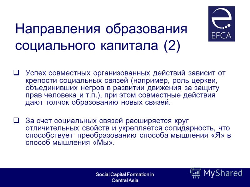 Social Capital Formation in Central Asia Направления образования социального капитала (2) Успех совместных организованных действий зависит от крепости социальных связей (например, роль церкви, объединивших негров в развитии движения за защиту прав че