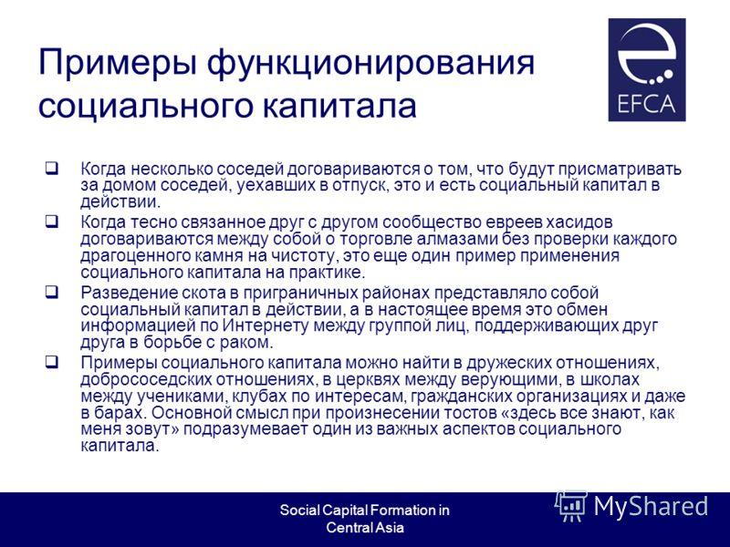 Social Capital Formation in Central Asia Примеры функционирования социального капитала Когда несколько соседей договариваются о том, что будут присматривать за домом соседей, уехавших в отпуск, это и есть социальный капитал в действии. Когда тесно св