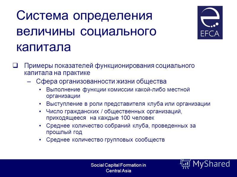 Social Capital Formation in Central Asia Система определения величины социального капитала Примеры показателей функционирования социального капитала на практике –Сфера организованности жизни общества Выполнение функции комиссии какой-либо местной орг