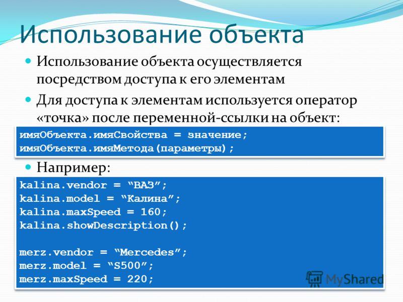 Использование объекта Использование объекта осуществляется посредством доступа к его элементам Для доступа к элементам используется оператор «точка» после переменной-ссылки на объект: Например: имяОбъекта.имяСвойства = значение; имяОбъекта.имяМетода(
