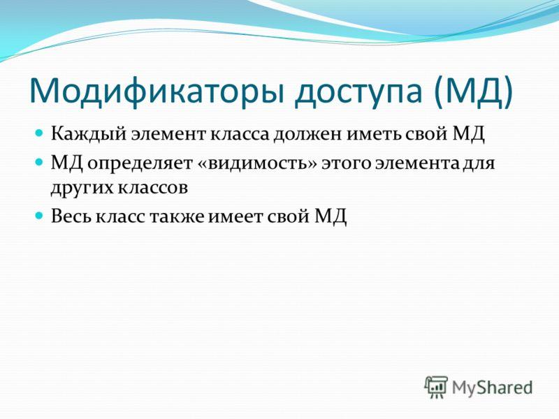 Модификаторы доступа (МД) Каждый элемент класса должен иметь свой МД МД определяет «видимость» этого элемента для других классов Весь класс также имеет свой МД