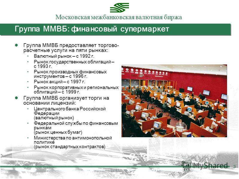Московская межбанковская валютная биржа 3 Группа ММВБ: финансовый супермаркет Группа ММВБ предоставляет торгово- расчетные услуги на пяти рынках: ۰ Валютный рынок с 1992 г. ۰ Рынок государственных облигаций с 1993 г. ۰ Рынок производных финансовых ин