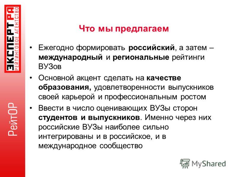 Что мы предлагаем Ежегодно формировать российский, а затем – международный и региональные рейтинги ВУЗов Основной акцент сделать на качестве образования, удовлетворенности выпускников своей карьерой и профессиональным ростом Ввести в число оценивающи