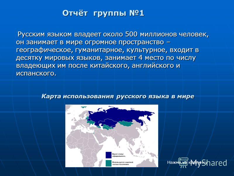 Отчёт группы 1 Отчёт группы 1 Русским языком владеет около 500 миллионов человек, он занимает в мире огромное пространство – географическое, гуманитарное, культурное, входит в десятку мировых языков, занимает 4 место по числу владеющих им после китай